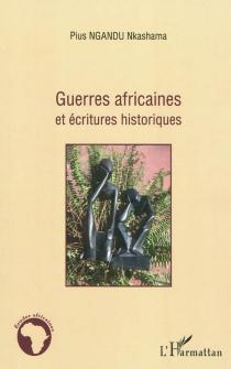 Guerres africaines et écritures historiques - Pius NkashamaNgandu