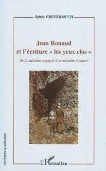 Jean Rouaud et l'écriture les yeux clos : de la mémoire engagée à la mémoire incarnée - SylvieFreyermuth