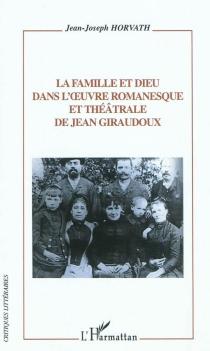 La famille et Dieu dans l'oeuvre romanesque et théâtrale de Jean Giraudoux - Jean-JosephHorvath