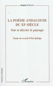 La poésie andalouse du XIe siècle : voir et décrire le paysage : étude du recueil d'Ibn Hafaga - BrigitteFoulon