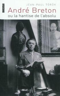 André Breton ou La hantise de l'absolu - Jean-PaulTörök