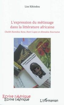 L'expression du métissage dans la littérature africaine : Cheikh Hamidou Kane, Henri Lopes et Ahmadou Kourouma - LissKihindou