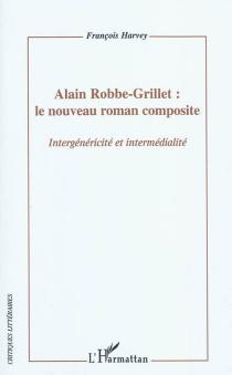 Alain Robbe-Grillet : le nouveau roman composite : intergénéricité et intermédialité - FrançoisHarvey