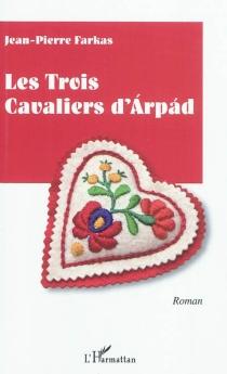 Les trois cavaliers d'Arpad - Jean-PierreFarkas