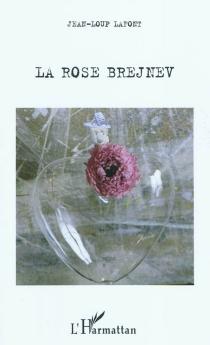 La rose Brejnev : récit - Jean-LoupLafont