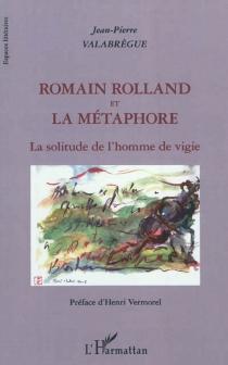Romain Rolland et la métaphore : la solitude de l'homme de vigie - Jean-PierreValabrègue