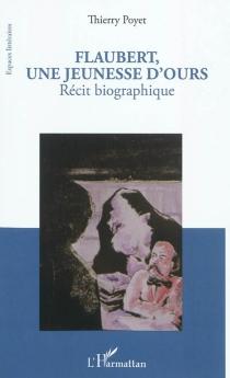 Flaubert, une jeunesse d'ours : récit biographique - ThierryPoyet