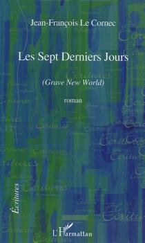Les sept derniers jours : Grave new world - Jean-FrançoisLe Cornec