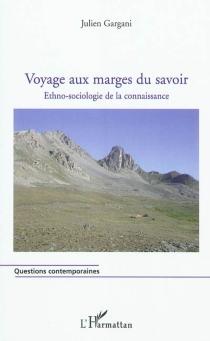 Voyage aux marges du savoir : ethno-sociologie de la connaissance - JulienGargani