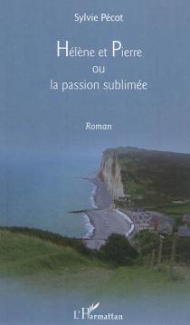 Hélène et Pierre ou La passion sublimée - SylviePécot-Douatte