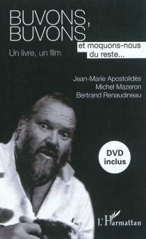 Buvons, buvons et moquons-nous du reste ... : un livre, un film - Jean-MarieApostolidès
