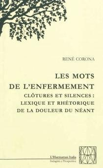 Les mots de l'enfermement : clôtures et silences : lexique et rhétorique de la douleur du néant - RenéCorona