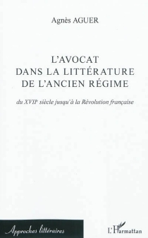 L'avocat dans la littérature de l'Ancien Régime : du XVIIe siècle jusqu'à la Révolution française - AgnèsAguer