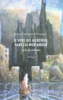 Je vous dis au revoir, Vanessa mon amour : la fin du nucléaire - Pierre-EmmanuelDesanges