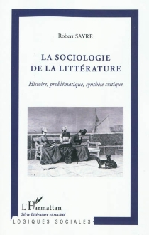 La sociologie de la littérature : histoire, problématique, synthèse critique - RobertSayre