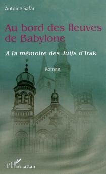 Au bord des fleuves de Babylone : à la mémoire des juifs d'Irak - AntoineSafar