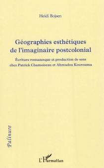 Géographies esthétiques de l'imaginaire postcolonial : écriture romanesque et production de sens chez Patrick Chamoiseau et Ahmadou Kourouma - HeidiBojsen