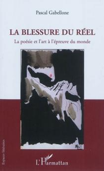 La blessure du réel : la poésie et l'art à l'épreuve du monde - PascalGabellone