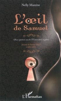 L'oeil de Samuel : sexe et pouvoir sous la Restauration anglaise : Journal de Samuel Pepys, 1660-1669 - NellyMareine