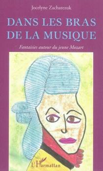 Dans les bras de la musique : fantaisies autour du jeune Mozart - JocelyneZacharezuk