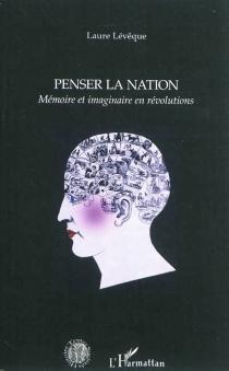Penser la nation : mémoire et imaginaire en révolutions - LaureLévêque