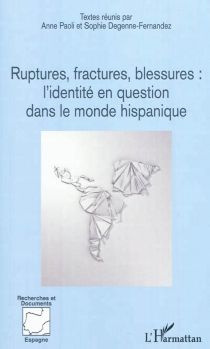 Ruptures, fractures, blessures : l'identité en question dans le monde hispanique -