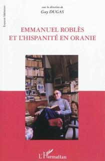 Emmanuel Roblès et l'hispanité en Oranie : actes du colloque -