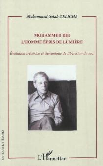 Mohammed Dib : l'homme épris de lumière : évolution créatrice et dynamique de libération du moi - Mohammed-SalahZeliche