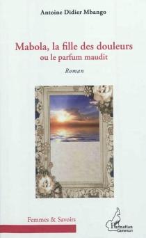 Mabola, la fille des douleurs ou Le parfum maudit - Antoine DidierMbango