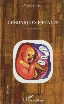 Chroniques foetales : récit tératologique - AndréSandral
