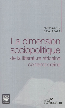La dimension sociopolitique de la littérature africaine contemporaine - Mutshipayi K. Cibalabala