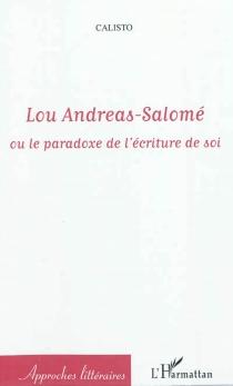 Lou Andreas-Salomé ou Le paradoxe de l'écriture de soi - Calisto