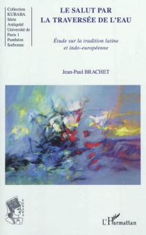 Le salut par la traversée de l'eau : étude sur la tradition latine et indo-européenne - Jean-PaulBrachet