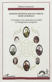 Darwin, Pasteur, Koch et Freud dans le roman ou L'évolution et la santé dans la réalité et l'imaginaire européens - BéatriceGrandordy