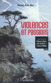 Violences et passions : dans l'oeuvre de William Faulkner, John Steinbeck et Tennessee Williams : essai - Hanania Alain Amar