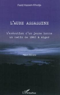 L'aube assassine : l'exécution d'un jeune homme un matin de 1943 à Alger : récit littéraire - FaridHassen-Khodja