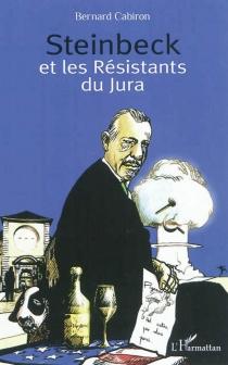Steinbeck et les résistants du Jura : histoire du séjour que fit le romancier américain chez les petits vignerons de Poligny en 1952 - BernardCabiron