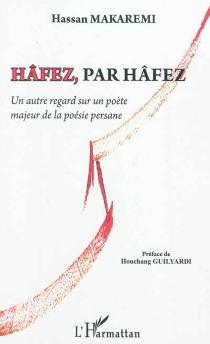 Hâfez, par Hâfez : un autre regard sur un poète majeur de la poésie persane : essai - HassanMakaremi