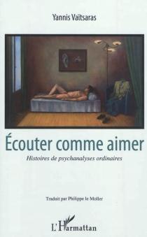 Ecouter comme aimer : histoires de psychanalyses ordinaires - YannisVaïtsaras