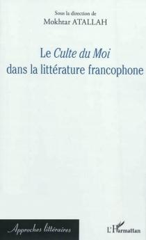 Le culte du moi dans la littérature francophone -