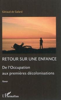 Retour sur une enfance : de l'Occupation aux premières décolonisations - Géraud deGalard