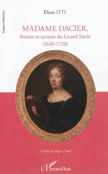 Madame Dacier : femme et savante du Grand Siècle (1645-1720) - ElianeItti