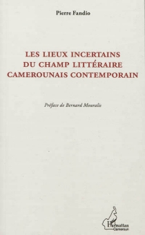 Les lieux incertains du champ littéraire camerounais contemporain : la postcolonie à partir de la marge - PierreFandio