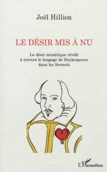 Le désir mis à nu : le désir mimétique révélé à travers le langage de Shakespeare dans les Sonnets - JoëlHillion