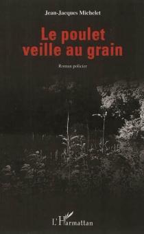 Le poulet veille au grain - Jean-JacquesMichelet