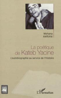 La poétique de Kateb Yacine : l'autobiographie au service de l'histoire - MehanaAmrani