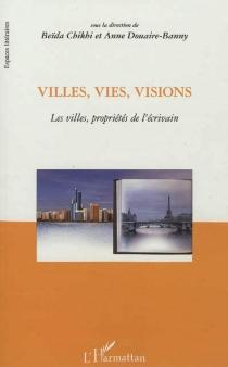 Villes, vies, visions : les villes, propriétés de l'écrivain : actes du colloque international -