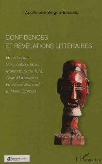 Confidences et révélations littéraires : Henri Lopes, Sony Labou Tansi, Matondo Kubu Turé, Alain Mabanckou, Ghislaine Sathoud et Henri Djombo - ApollinaireSingou-Basseha
