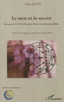 Le mot et le secret : à propos de T. S. Eliot, Vladimir Holan, Yves Bonnefoy, Rilke... - ClaraJanés