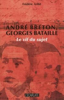 André Breton, Georges Bataille : le vif du sujet - FrédéricAribit